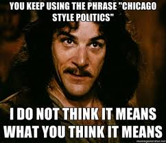 You keep using the phrase 'Chicago style politics'.  I do not think it means what you think it means.